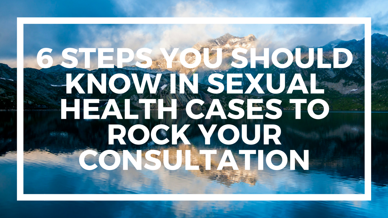 6 Steps You Should Know in Sexual Health Cases to Rock Your Consultations