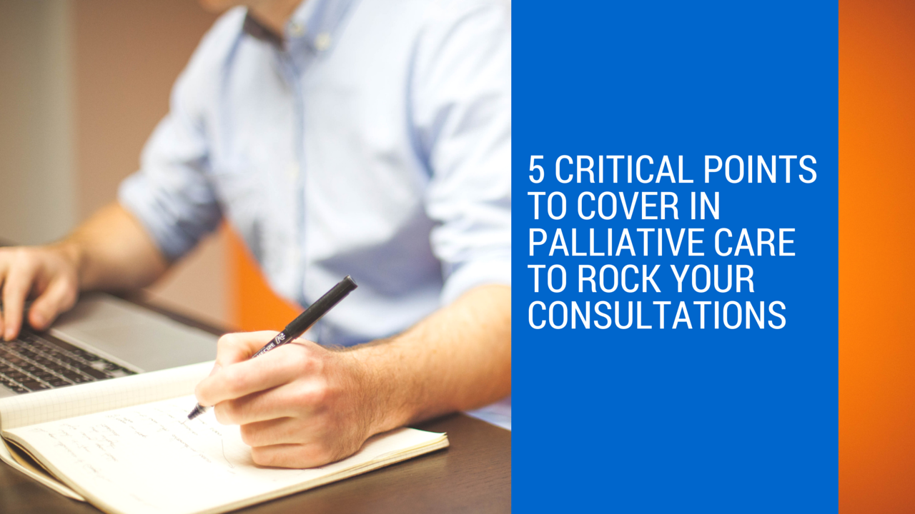 5 Critical Points to Cover in Palliative Care to Rock Your Consultations